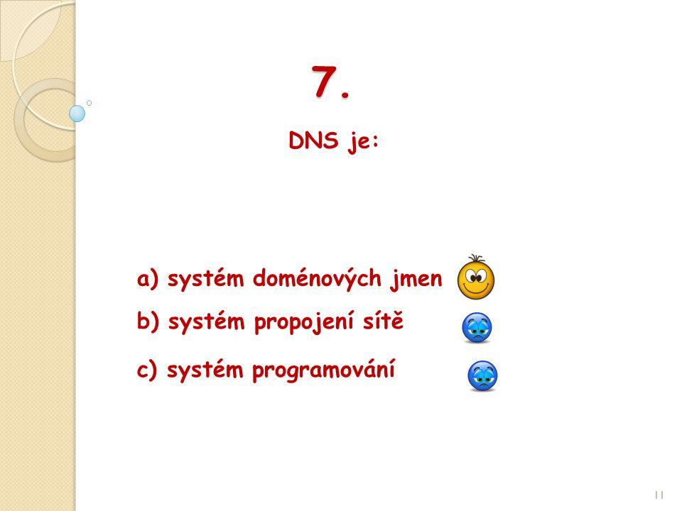 7. DNS je: 11 b) systém propojení sítě a) systém doménových jmen c) systém programování