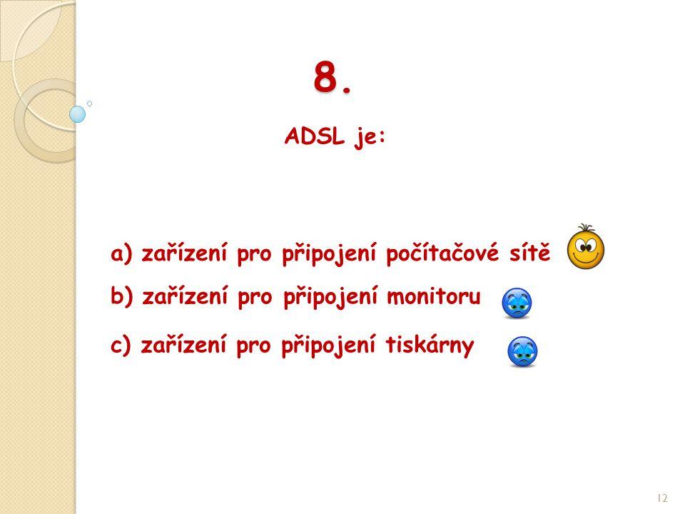 8. ADSL je: 12 b) zařízení pro připojení monitoru a) zařízení pro připojení počítačové sítě c) zařízení pro připojení tiskárny