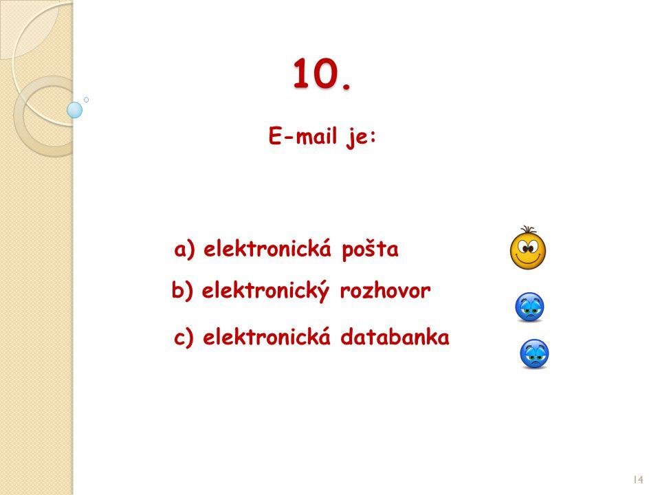 10. E-mail je: 14 b) elektronický rozhovor a) elektronická pošta c) elektronická databanka