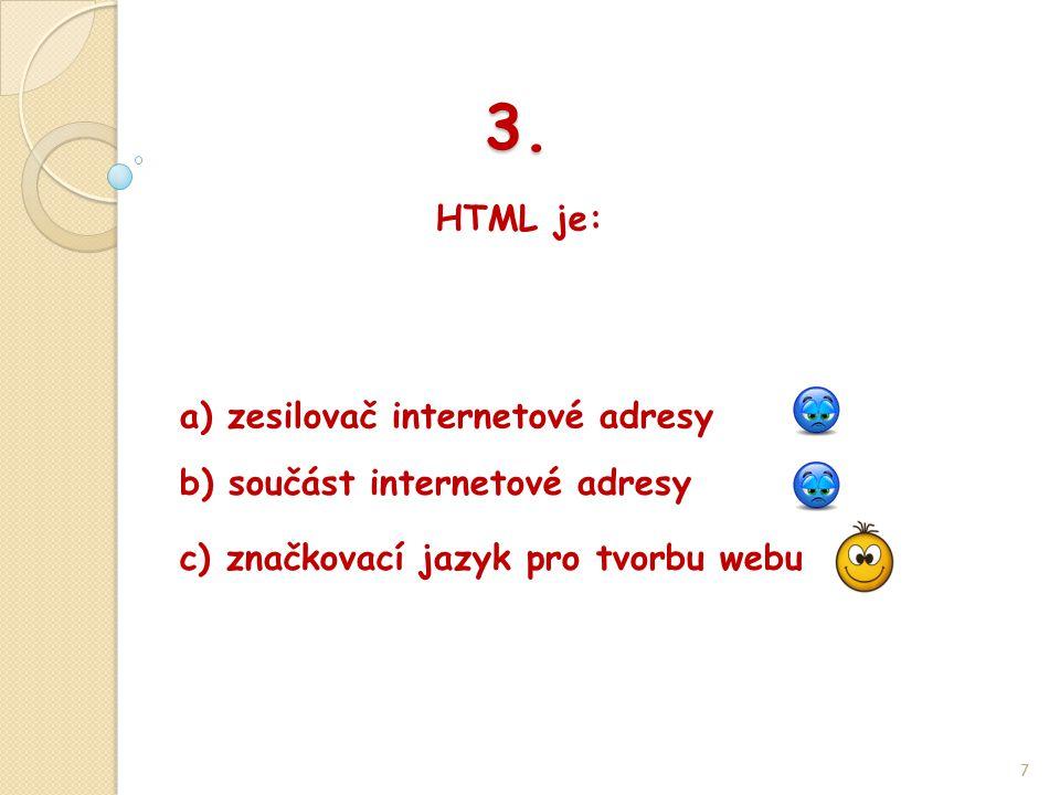 3. HTML je: 7 b) součást internetové adresy a) zesilovač internetové adresy c) značkovací jazyk pro tvorbu webu