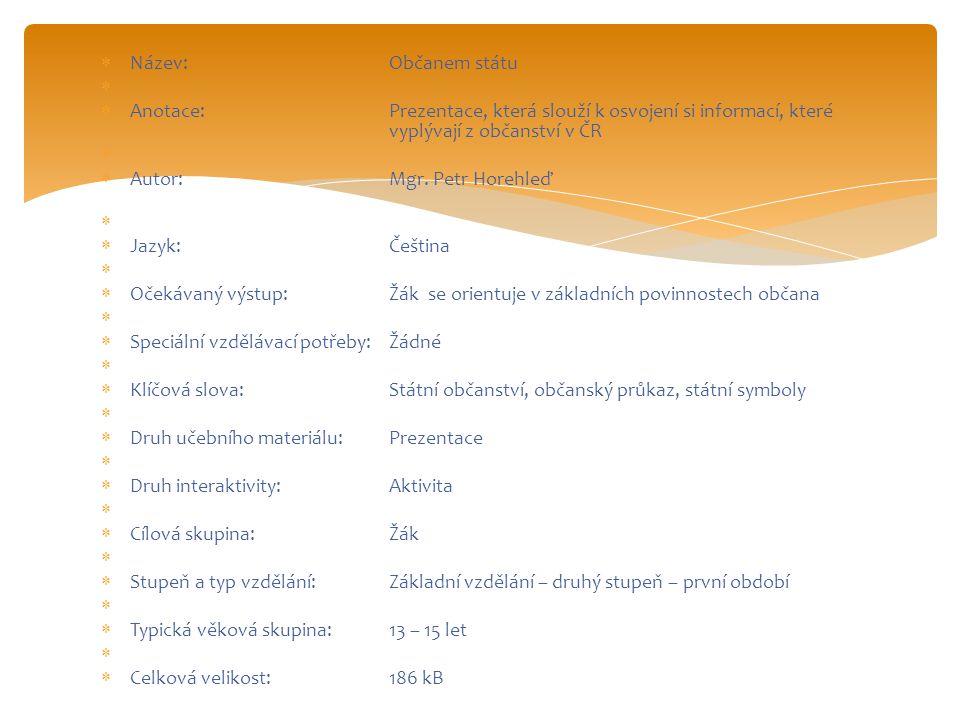  Název:Občanem státu   Anotace:Prezentace, která slouží k osvojení si informací, které vyplývají z občanství v ČR   Autor:Mgr. Petr Horehleď  