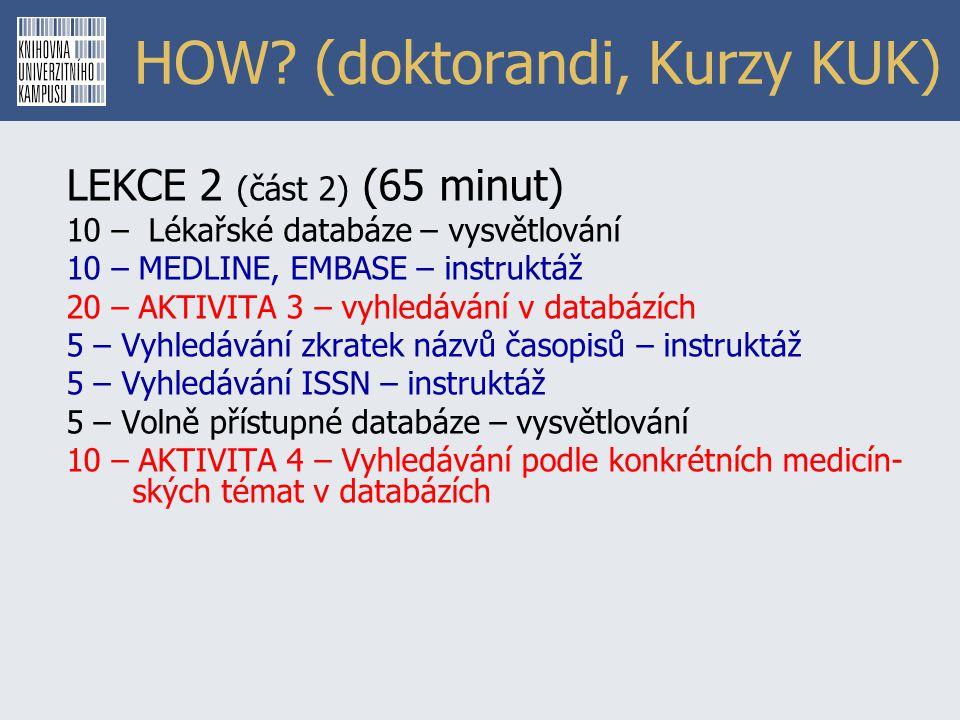 HOW? (doktorandi, Kurzy KUK) LEKCE 2 (část 2) (65 minut) 10 – Lékařské databáze – vysvětlování 10 – MEDLINE, EMBASE – instruktáž 20 – AKTIVITA 3 – vyh
