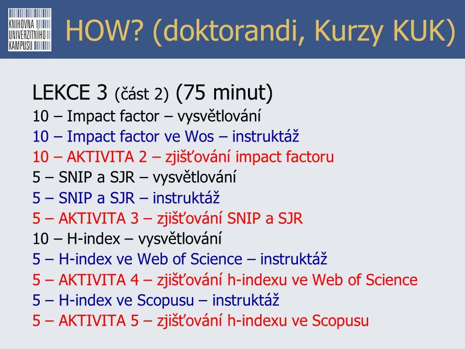 HOW? (doktorandi, Kurzy KUK) LEKCE 3 (část 2) (75 minut) 10 – Impact factor – vysvětlování 10 – Impact factor ve Wos – instruktáž 10 – AKTIVITA 2 – zj