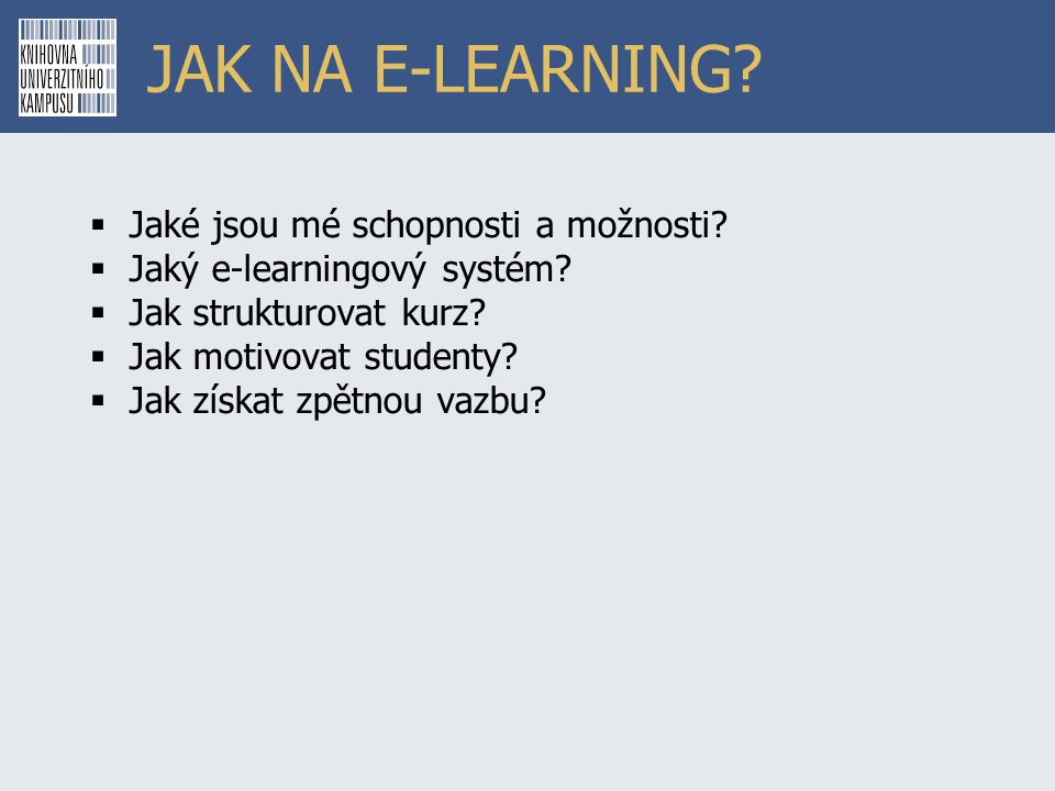 JAK NA E-LEARNING?  Jaké jsou mé schopnosti a možnosti?  Jaký e-learningový systém?  Jak strukturovat kurz?  Jak motivovat studenty?  Jak získat
