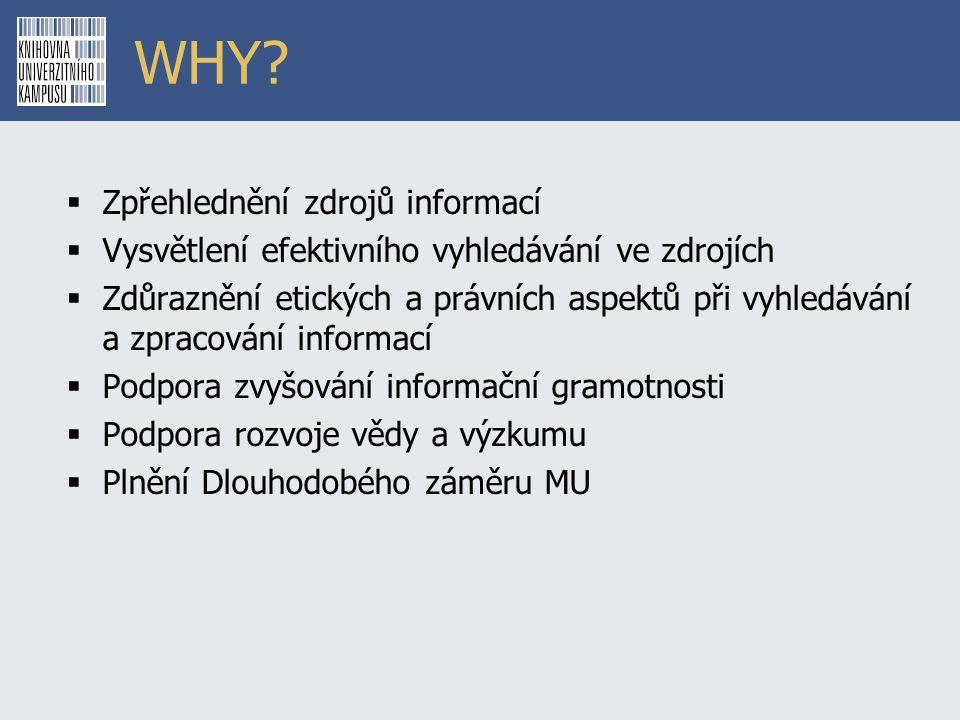 WHY?  Zpřehlednění zdrojů informací  Vysvětlení efektivního vyhledávání ve zdrojích  Zdůraznění etických a právních aspektů při vyhledávání a zprac