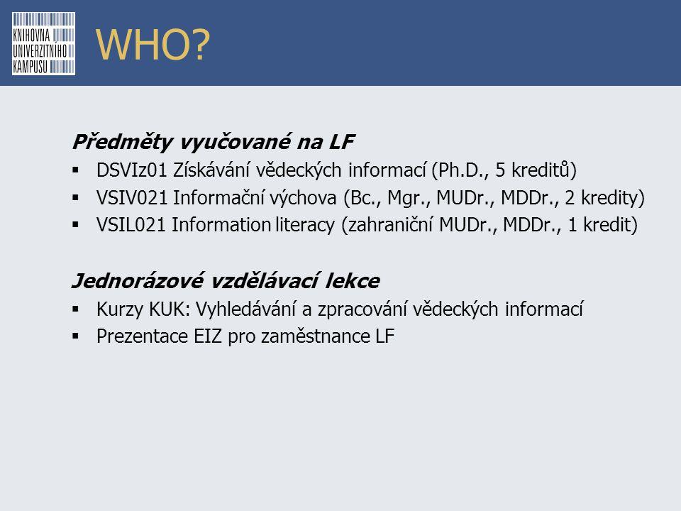 WHO? Předměty vyučované na LF  DSVIz01 Získávání vědeckých informací (Ph.D., 5 kreditů)  VSIV021 Informační výchova (Bc., Mgr., MUDr., MDDr., 2 kred