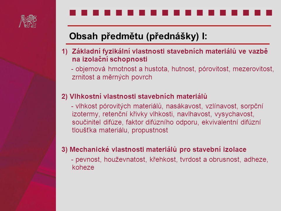 4) Tepelné vlastnosti stavebních materiálů - šíření tepla materiály, měrná tepelná vodivost, měrná tepelná kapacita, teplotní lineární délková roztažnost, součinitel prostupu tepla 5) Akustické vlastnosti stavebních materiálů - vlnový odpor, akustická tvrdost, dynamický modul pružnosti, pohltivost 6) Rozdělení stavebních izolací Obsah předmětu (přednášky) II: