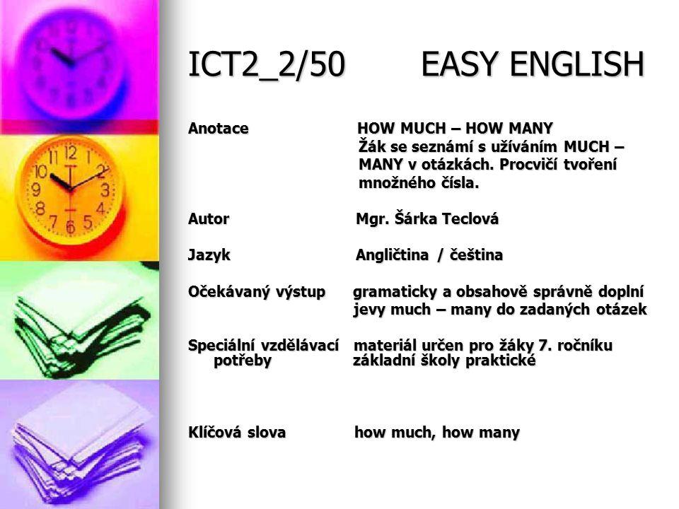 ICT2_2/50 EASY ENGLISH Anotace HOW MUCH – HOW MANY Žák se seznámí s užíváním MUCH – Žák se seznámí s užíváním MUCH – MANY v otázkách.