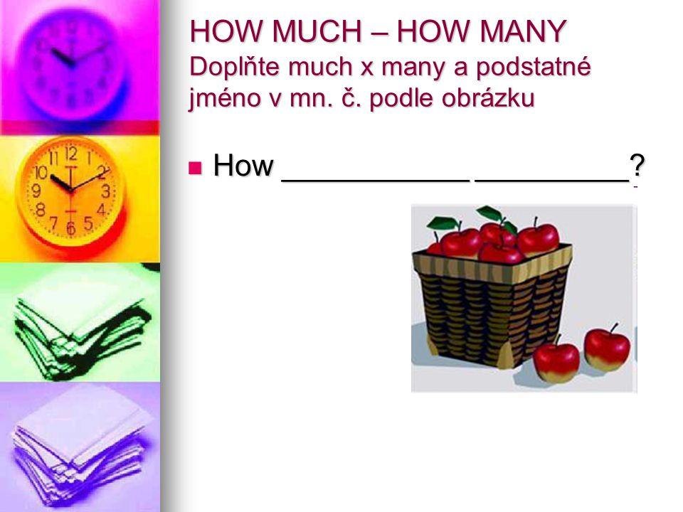 HOW MUCH – HOW MANY Doplňte much x many a podstatné jméno v mn.