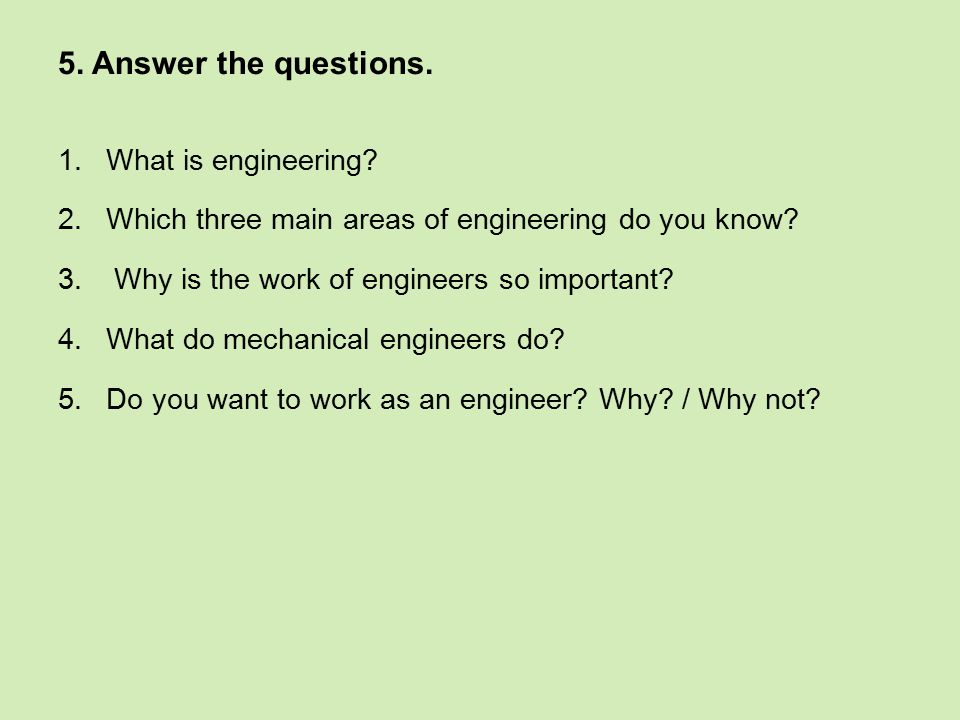 5. Answer the questions. 1.What is engineering? 2.Which three main areas of engineering do you know? 3. Why is the work of engineers so important? 4.W