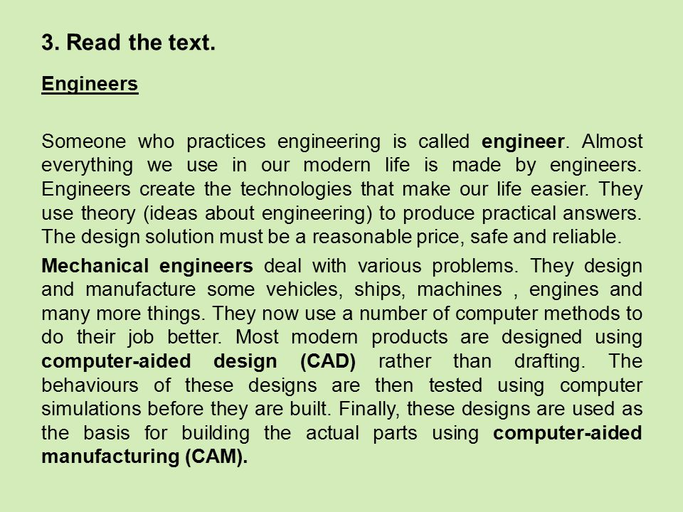 3. Read the text. Engineers Someone who practices engineering is called engineer. Almost everything we use in our modern life is made by engineers. En