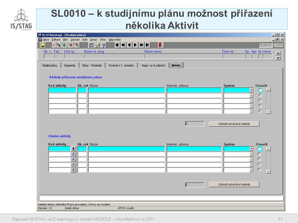 11 Napojení IS/STAG na E-learningový systém MOODLE – MoodleMoot.cz 2011 SL0010 – k studijnímu plánu možnost přiřazení několika Aktivit