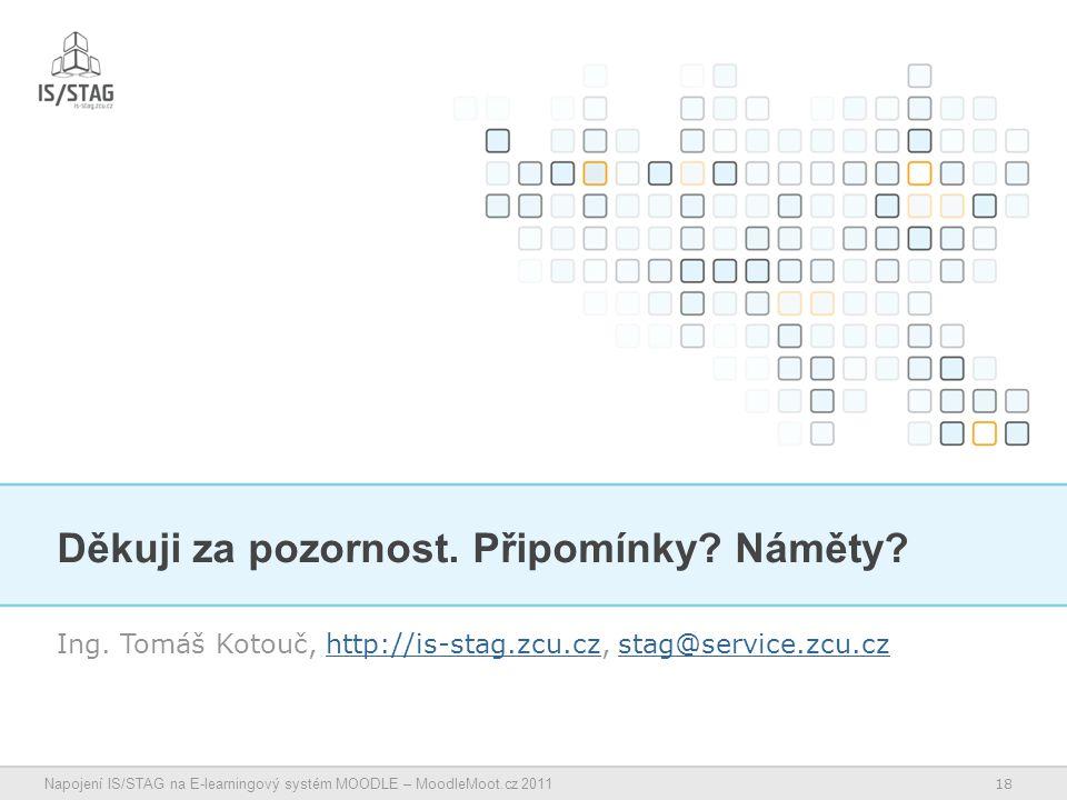 18 Napojení IS/STAG na E-learningový systém MOODLE – MoodleMoot.cz 2011 Děkuji za pozornost.
