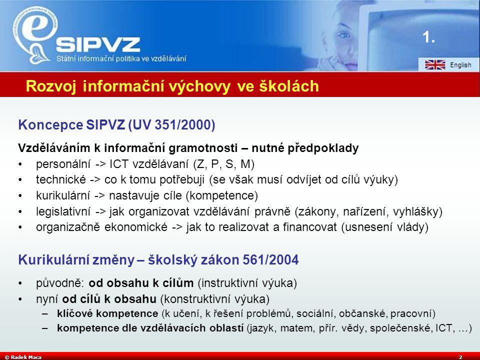© Radek Maca2 Rozvoj informační výchovy ve školách Koncepce SIPVZ (UV 351/2000) Vzděláváním k informační gramotnosti – nutné předpoklady personální -> ICT vzdělávaní (Z, P, S, M) technické -> co k tomu potřebuji (se však musí odvíjet od cílů výuky) kurikulární -> nastavuje cíle (kompetence) legislativní -> jak organizovat vzdělávání právně (zákony, nařízení, vyhlášky) organizačně ekonomické -> jak to realizovat a financovat (usnesení vlády) Kurikulární změny – školský zákon 561/2004 původně: od obsahu k cílům (instruktivní výuka) nyní od cílů k obsahu (konstruktivní výuka) –klíčové kompetence (k učení, k řešení problémů, sociální, občanské, pracovní) –kompetence dle vzdělávacích oblastí (jazyk, matem, přír.