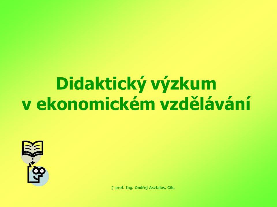 Didaktický výzkum v ekonomickém vzdělávání © prof. Ing. Ondřej Asztalos, CSc.