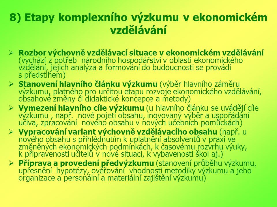 8) Etapy komplexního výzkumu v ekonomickém vzdělávání  Rozbor výchovně vzdělávací situace v ekonomickém vzdělávání (vychází z potřeb národního hospodářství v oblasti ekonomického vzdělání, jejich analýza a formování do budoucnosti se provádí s předstihem)  Stanovení hlavního článku výzkumu (výběr hlavního záměru výzkumu, platného pro určitou etapu rozvoje ekonomického vzdělávání, obsahové změny či didaktické koncepce a metody)  Vymezení hlavního cíle výzkumu (u hlavního článku se uvádějí cíle výzkumu, např.