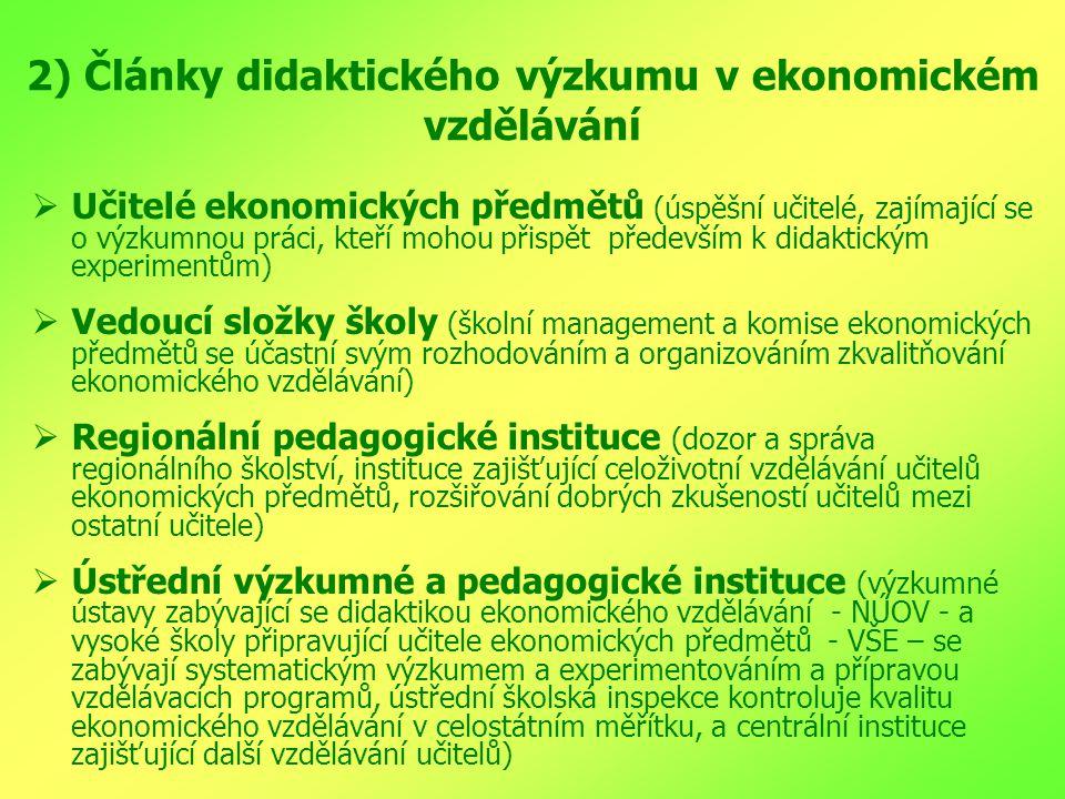2) Články didaktického výzkumu v ekonomickém vzdělávání  Učitelé ekonomických předmětů (úspěšní učitelé, zajímající se o výzkumnou práci, kteří mohou přispět především k didaktickým experimentům)  Vedoucí složky školy (školní management a komise ekonomických předmětů se účastní svým rozhodováním a organizováním zkvalitňování ekonomického vzdělávání)  Regionální pedagogické instituce (dozor a správa regionálního školství, instituce zajišťující celoživotní vzdělávání učitelů ekonomických předmětů, rozšiřování dobrých zkušeností učitelů mezi ostatní učitele)  Ústřední výzkumné a pedagogické instituce (výzkumné ústavy zabývající se didaktikou ekonomického vzdělávání - NÚOV - a vysoké školy připravující učitele ekonomických předmětů - VŠE – se zabývají systematickým výzkumem a experimentováním a přípravou vzdělávacích programů, ústřední školská inspekce kontroluje kvalitu ekonomického vzdělávání v celostátním měřítku, a centrální instituce zajišťující další vzdělávání učitelů)