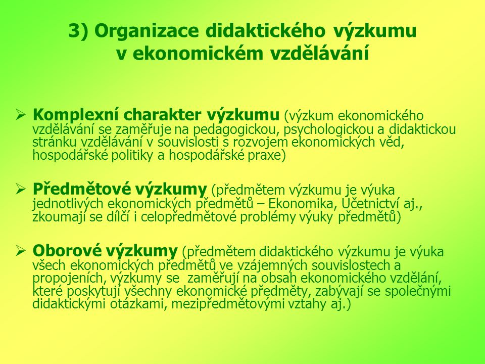 3) Organizace didaktického výzkumu v ekonomickém vzdělávání  Komplexní charakter výzkumu (výzkum ekonomického vzdělávání se zaměřuje na pedagogickou, psychologickou a didaktickou stránku vzdělávání v souvislosti s rozvojem ekonomických věd, hospodářské politiky a hospodářské praxe)  Předmětové výzkumy (předmětem výzkumu je výuka jednotlivých ekonomických předmětů – Ekonomika, Účetnictví aj., zkoumají se dílčí i celopředmětové problémy výuky předmětů)  Oborové výzkumy (předmětem didaktického výzkumu je výuka všech ekonomických předmětů ve vzájemných souvislostech a propojeních, výzkumy se zaměřují na obsah ekonomického vzdělání, které poskytují všechny ekonomické předměty, zabývají se společnými didaktickými otázkami, mezipředmětovými vztahy aj.)