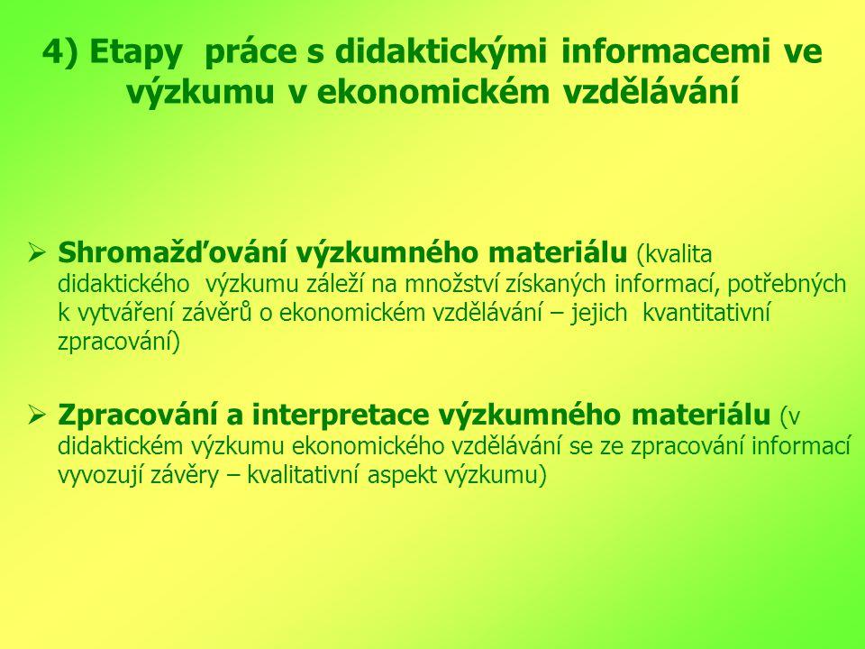 4) Etapy práce s didaktickými informacemi ve výzkumu v ekonomickém vzdělávání  Shromažďování výzkumného materiálu (kvalita didaktického výzkumu záleží na množství získaných informací, potřebných k vytváření závěrů o ekonomickém vzdělávání – jejich kvantitativní zpracování)  Zpracování a interpretace výzkumného materiálu (v didaktickém výzkumu ekonomického vzdělávání se ze zpracování informací vyvozují závěry – kvalitativní aspekt výzkumu)