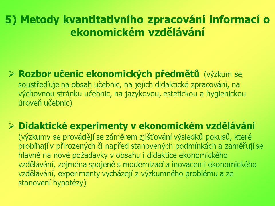 5) Metody kvantitativního zpracování informací o ekonomickém vzdělávání  Rozbor učenic ekonomických předmětů (výzkum se soustřeďuje na obsah učebnic, na jejich didaktické zpracování, na výchovnou stránku učebnic, na jazykovou, estetickou a hygienickou úroveň učebnic)  Didaktické experimenty v ekonomickém vzdělávání (výzkumy se provádějí se záměrem zjišťování výsledků pokusů, které probíhají v přirozených či napřed stanovených podmínkách a zaměřují se hlavně na nové požadavky v obsahu i didaktice ekonomického vzdělávání, zejména spojené s modernizací a inovacemi ekonomického vzdělávání, experimenty vycházejí z výzkumného problému a ze stanovení hypotézy)