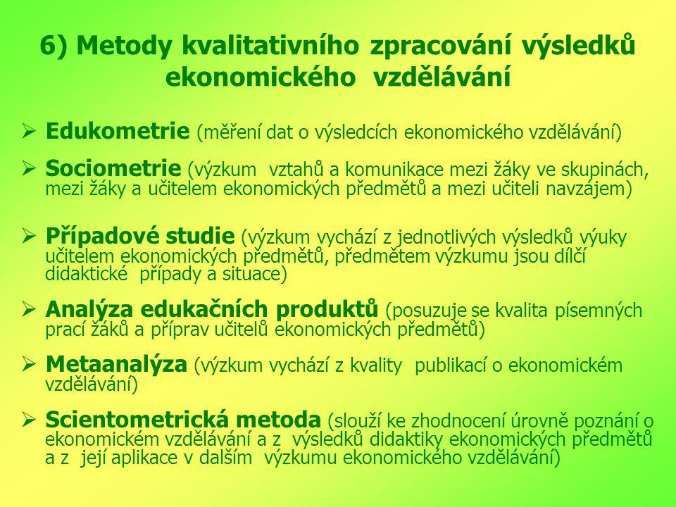6) Metody kvalitativního zpracování výsledků ekonomického vzdělávání  Edukometrie (měření dat o výsledcích ekonomického vzdělávání)  Sociometrie (výzkum vztahů a komunikace mezi žáky ve skupinách, mezi žáky a učitelem ekonomických předmětů a mezi učiteli navzájem)  Případové studie (výzkum vychází z jednotlivých výsledků výuky učitelem ekonomických předmětů, předmětem výzkumu jsou dílčí didaktické případy a situace)  Analýza edukačních produktů (posuzuje se kvalita písemných prací žáků a příprav učitelů ekonomických předmětů)  Metaanalýza (výzkum vychází z kvality publikací o ekonomickém vzdělávání)  Scientometrická metoda (slouží ke zhodnocení úrovně poznání o ekonomickém vzdělávání a z výsledků didaktiky ekonomických předmětů a z její aplikace v dalším výzkumu ekonomického vzdělávání)