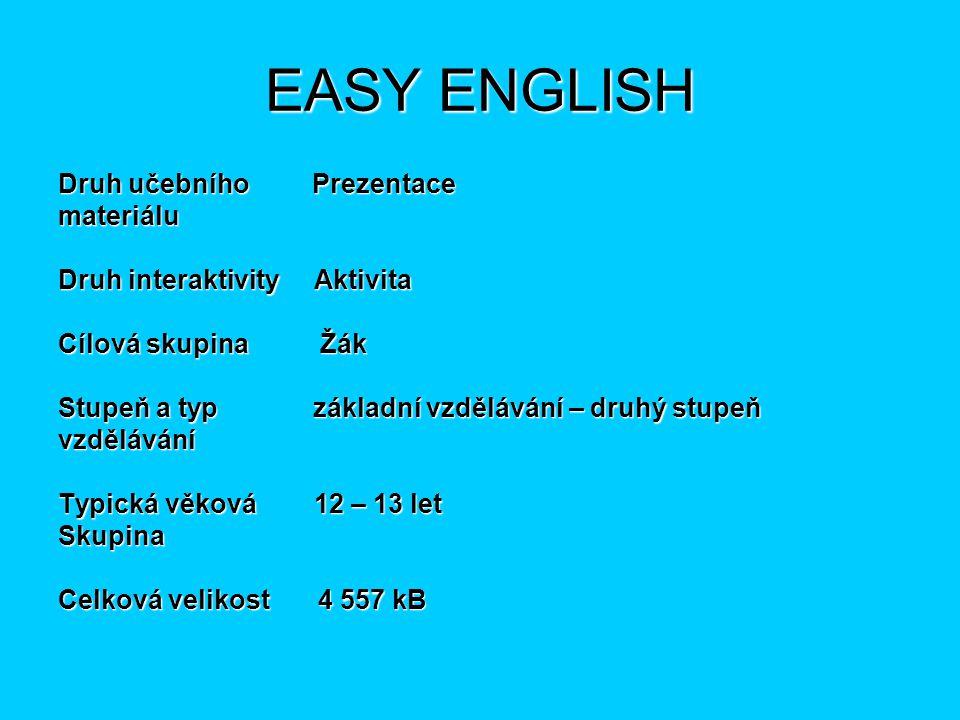 EASY ENGLISH Druh učebního Prezentace materiálu Druh interaktivity Aktivita Cílová skupina Žák Stupeň a typ základní vzdělávání – druhý stupeň vzdělávání Typická věková 12 – 13 let Skupina Celková velikost 4 557 kB