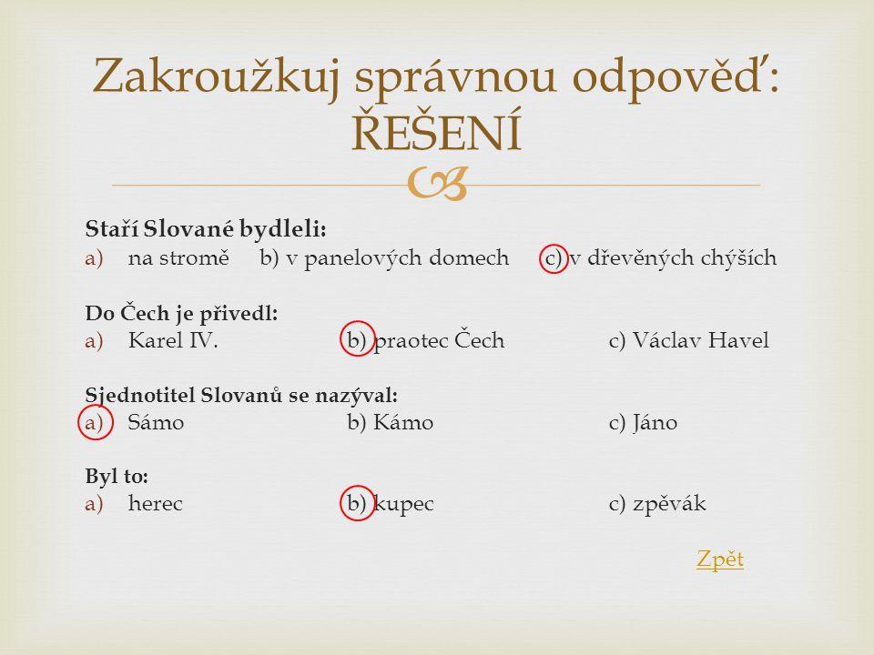  Staří Slované bydleli: a)na stroměb) v panelových domech c) v dřevěných chýších Do Čech je přivedl : a)Karel IV.b) praotec Čechc) Václav Havel Sjedn