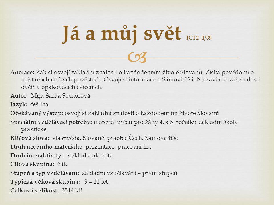  Já a můj svět ICT2_1/39 Anotace: Žák si osvojí základní znalosti o každodenním životě Slovanů. Získá povědomí o nejstarších českých pověstech. Osvoj