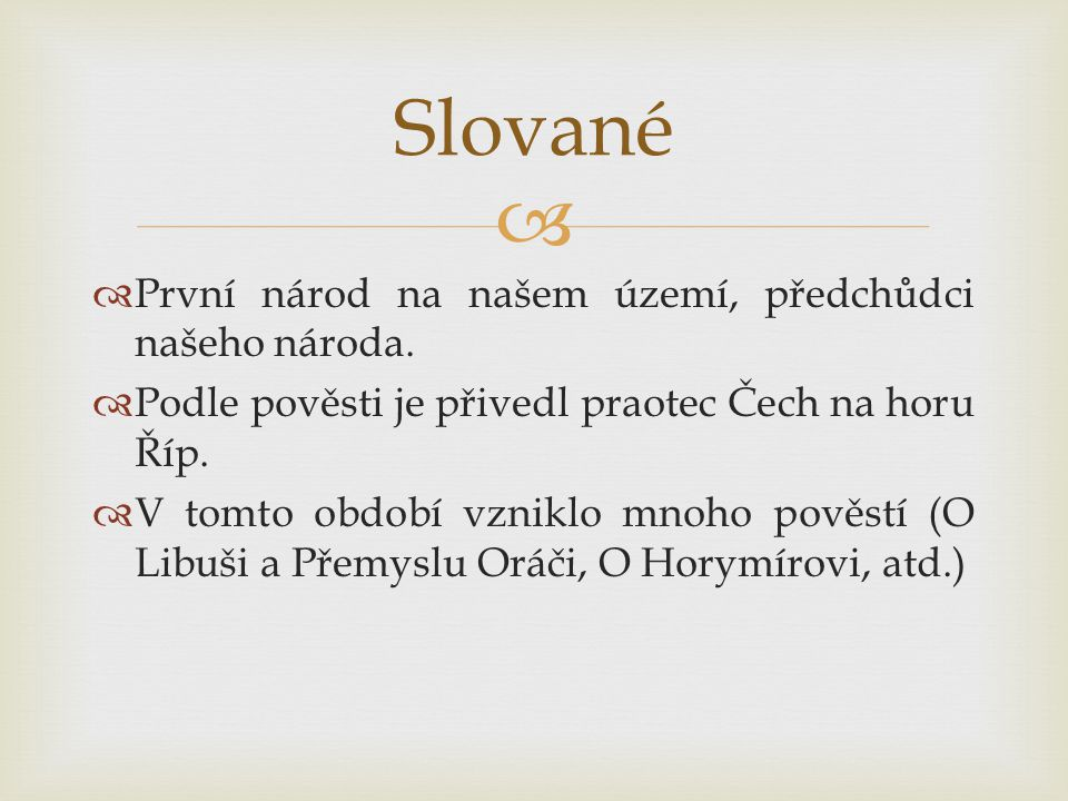   První národ na našem území, předchůdci našeho národa.  Podle pověsti je přivedl praotec Čech na horu Říp.  V tomto období vzniklo mnoho pověstí