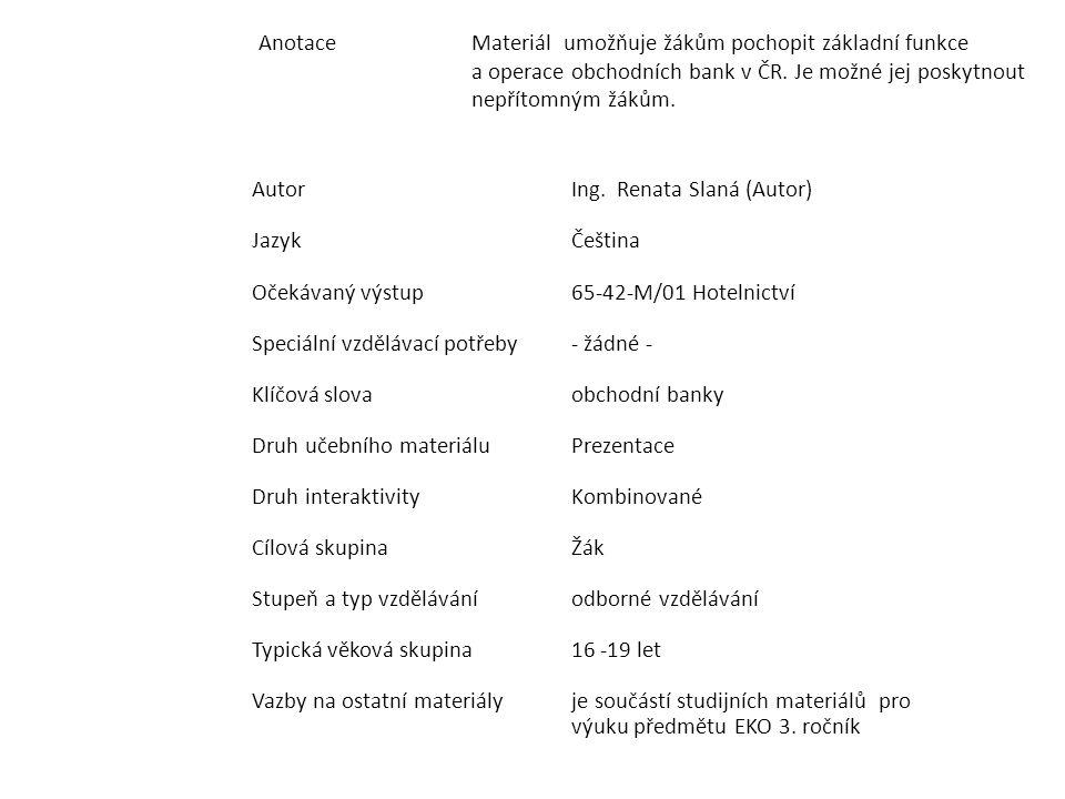 AnotaceMateriál umožňuje žákům pochopit základní funkce a operace obchodních bank v ČR. Je možné jej poskytnout nepřítomným žákům. AutorIng. Renata Sl