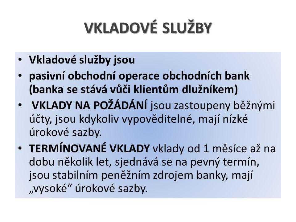 VKLADOVÉ SLUŽBY Vkladové služby jsou pasivní obchodní operace obchodních bank (banka se stává vůči klientům dlužníkem) VKLADY NA POŽÁDÁNÍ jsou zastoupeny běžnými účty, jsou kdykoliv vypověditelné, mají nízké úrokové sazby.