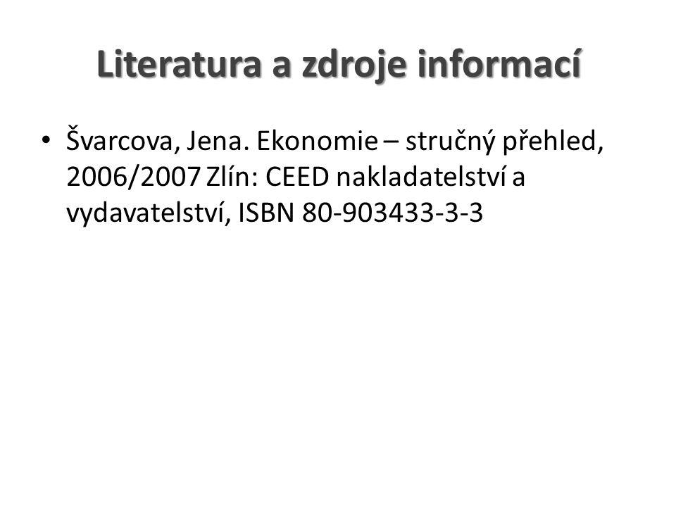 Literatura a zdroje informací Švarcova, Jena. Ekonomie – stručný přehled, 2006/2007 Zlín: CEED nakladatelství a vydavatelství, ISBN 80-903433-3-3