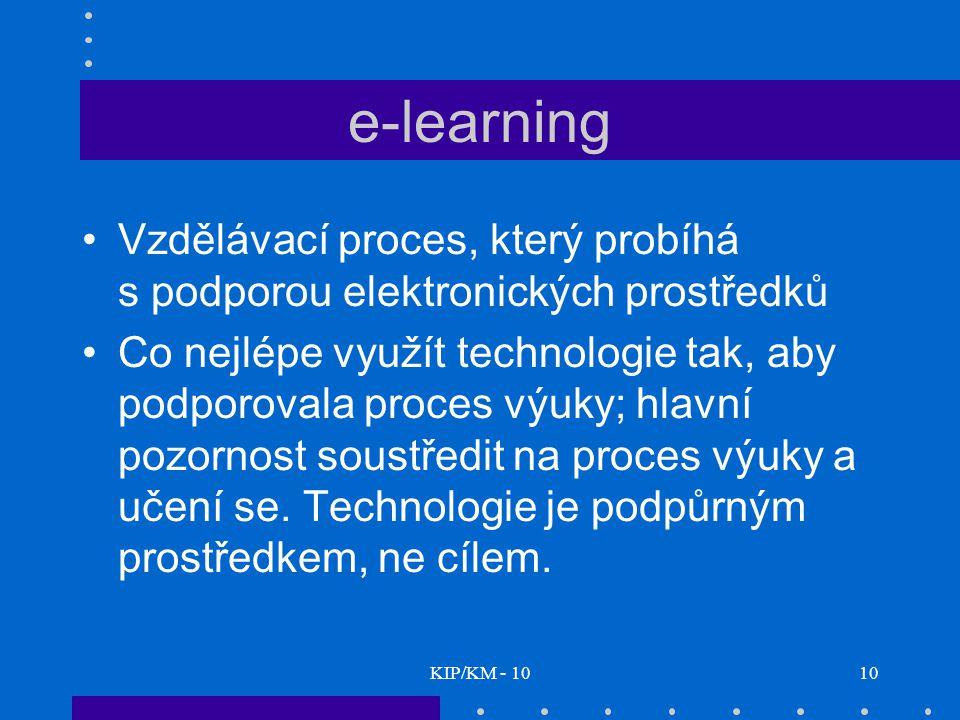 KIP/KM - 1010 e-learning Vzdělávací proces, který probíhá s podporou elektronických prostředků Co nejlépe využít technologie tak, aby podporovala proces výuky; hlavní pozornost soustředit na proces výuky a učení se.