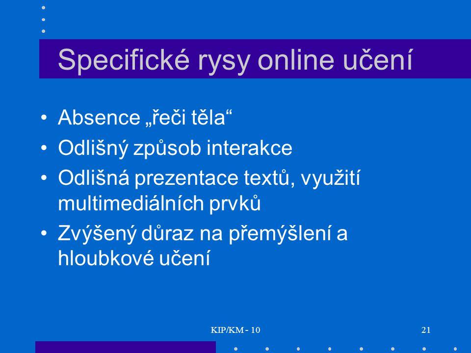 """KIP/KM - 1021 Specifické rysy online učení Absence """"řeči těla Odlišný způsob interakce Odlišná prezentace textů, využití multimediálních prvků Zvýšený důraz na přemýšlení a hloubkové učení"""