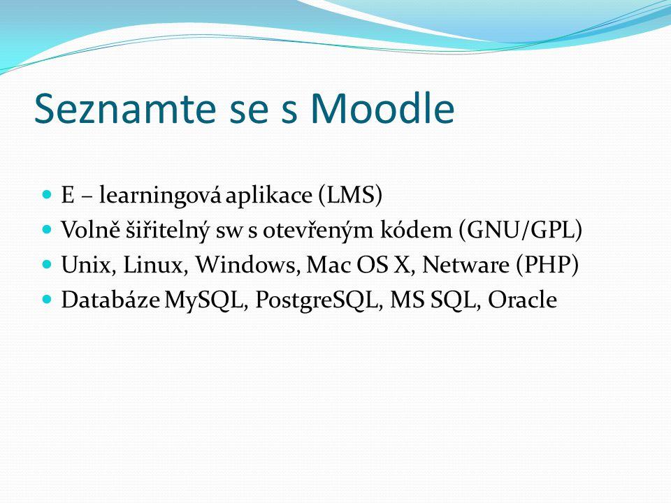 Seznamte se s Moodle E – learningová aplikace (LMS) Volně šiřitelný sw s otevřeným kódem (GNU/GPL) Unix, Linux, Windows, Mac OS X, Netware (PHP) Databáze MySQL, PostgreSQL, MS SQL, Oracle