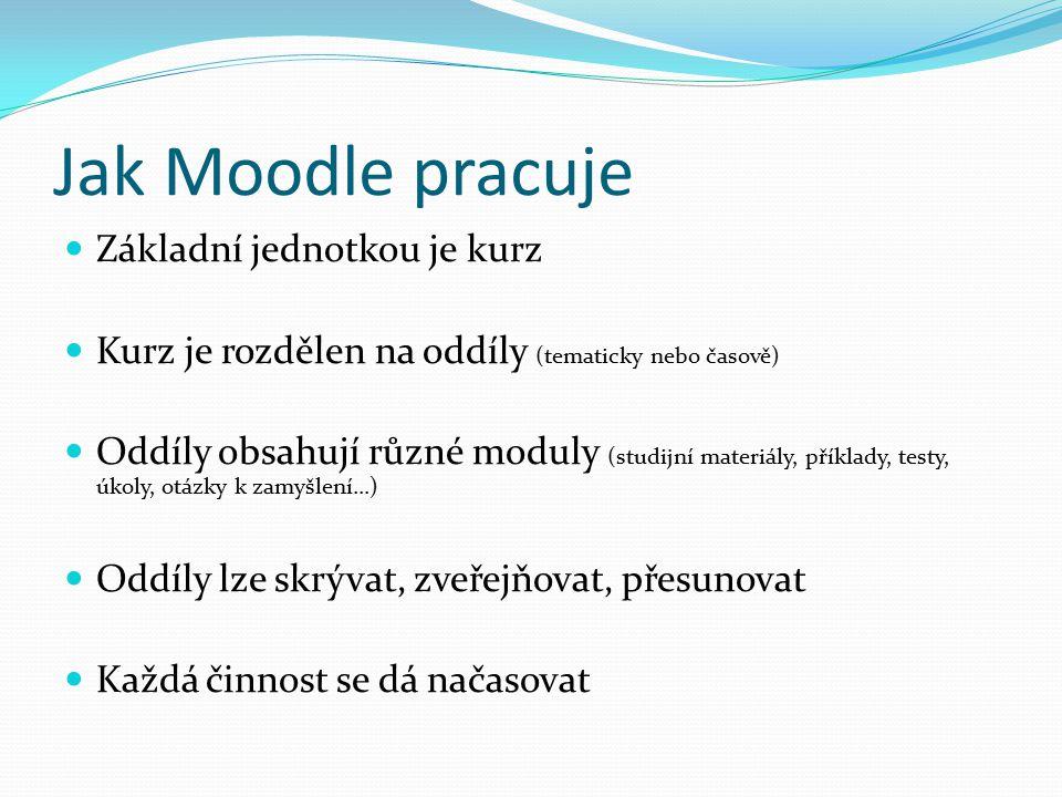 Jak Moodle pracuje Základní jednotkou je kurz Kurz je rozdělen na oddíly (tematicky nebo časově) Oddíly obsahují různé moduly (studijní materiály, příklady, testy, úkoly, otázky k zamyšlení...) Oddíly lze skrývat, zveřejňovat, přesunovat Každá činnost se dá načasovat