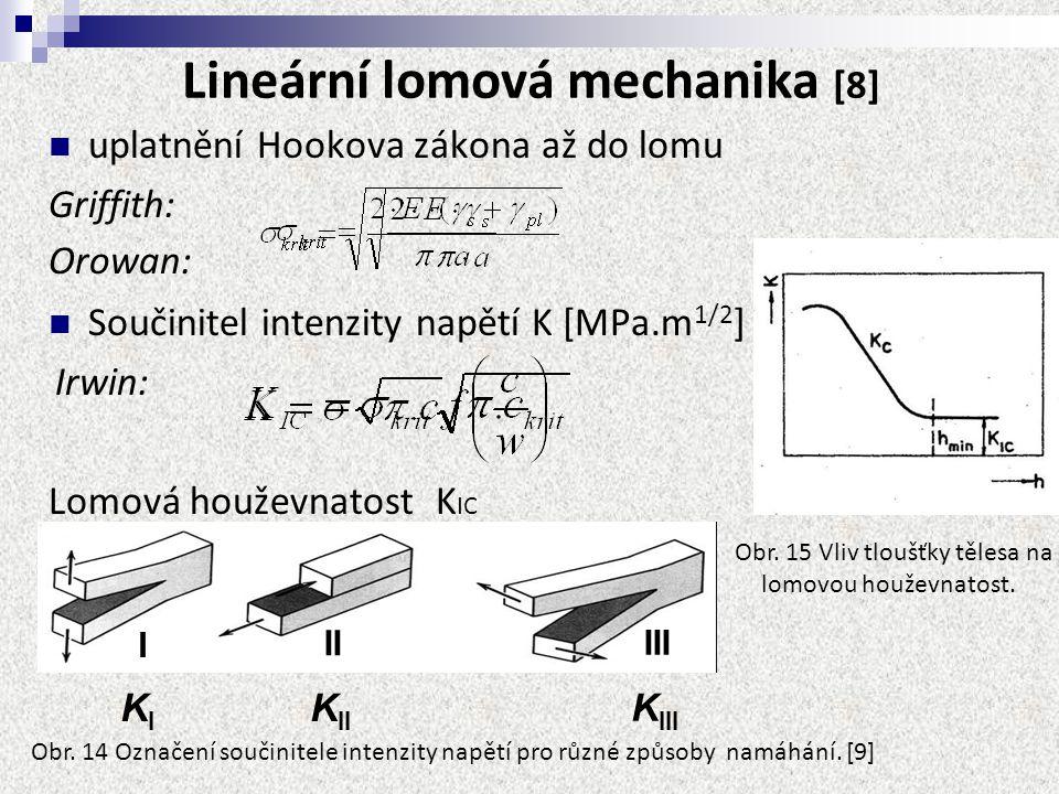 Lineární lomová mechanika [8] uplatnění Hookova zákona až do lomu Griffith: Součinitel intenzity napětí K [MPa.m 1/2 ] Irwin: Lomová houževnatost K IC