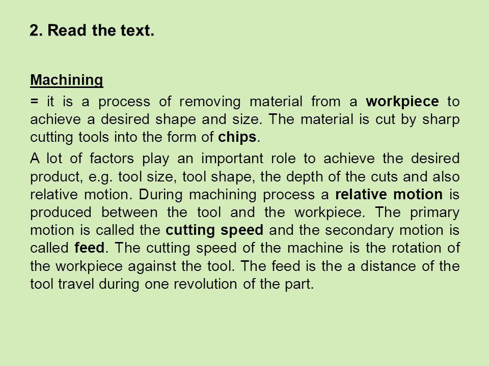 Vocabulary: (to) achieve – dosáhnout against - proti chip – tříska cutting speed – řezná rychlost cutting tool – řezný nástroj depth - hloubka desired – požadovaný distance – vzdálenost during - během feed - posuv machining – obrábění motion - pohyb relative - paralelní (to) remove – odstranit revolution – otáčka, obrátka rotation - otočení shape – tvar sharp - ostrý size – velikost tool – nástroj travel – (tech.) pohyb, posun workpiece - obrobek