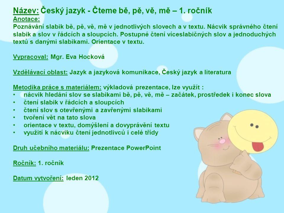 Název: Český jazyk - Čteme bě, pě, vě, mě – 1. ročník Anotace: Poznávání slabik bě, pě, vě, mě v jednotlivých slovech a v textu. Nácvik správného čten