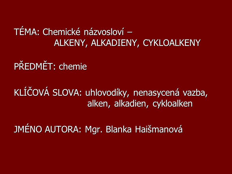 TÉMA: Chemické názvosloví – ALKENY, ALKADIENY, CYKLOALKENY PŘEDMĚT: chemie KLÍČOVÁ SLOVA: uhlovodíky, nenasycená vazba, alken, alkadien, cykloalken JM