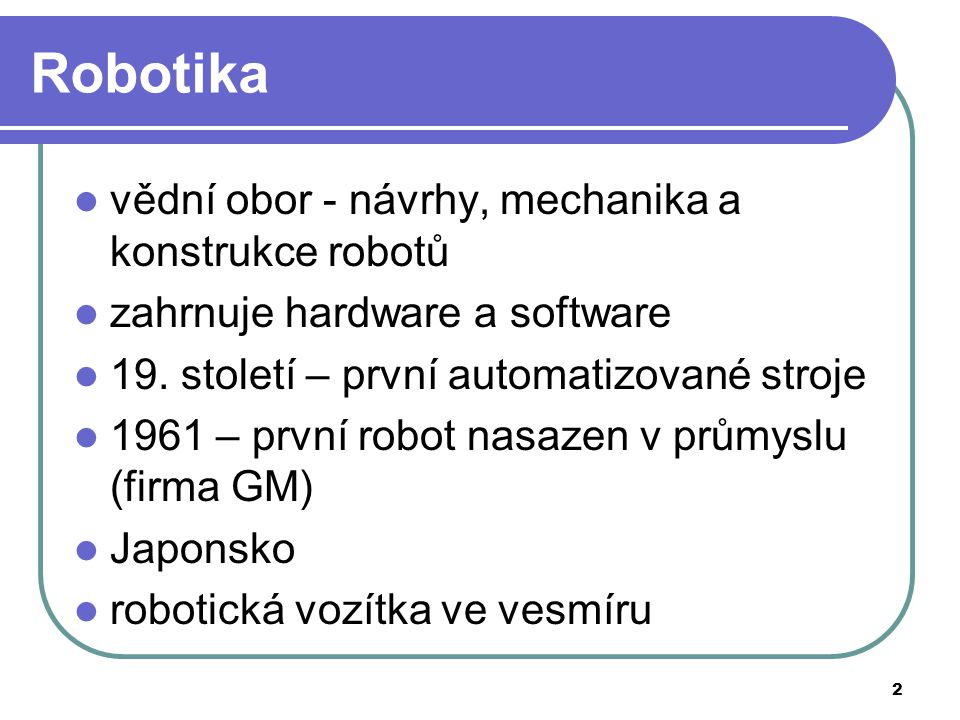 2 Robotika vědní obor - návrhy, mechanika a konstrukce robotů zahrnuje hardware a software 19. století – první automatizované stroje 1961 – první robo