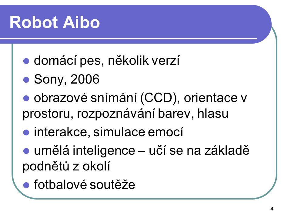 4 Robot Aibo domácí pes, několik verzí Sony, 2006 obrazové snímání (CCD), orientace v prostoru, rozpoznávání barev, hlasu interakce, simulace emocí umělá inteligence – učí se na základě podnětů z okolí fotbalové soutěže