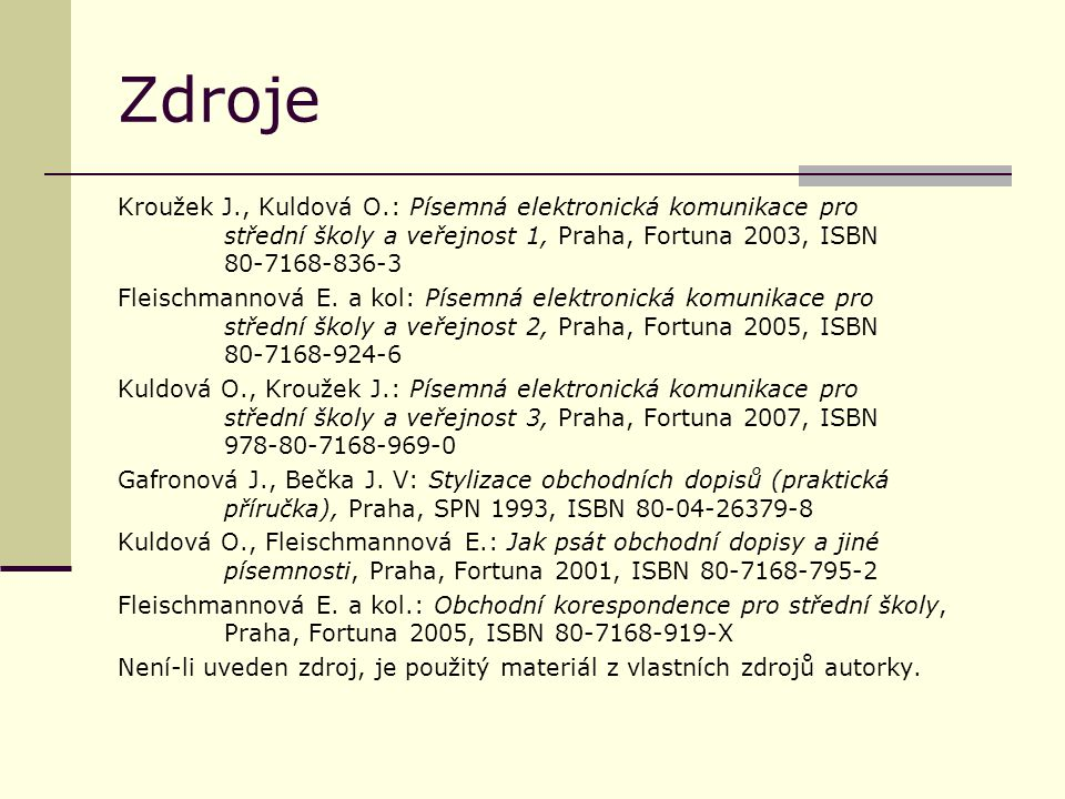 Zdroje Kroužek J., Kuldová O.: Písemná elektronická komunikace pro střední školy a veřejnost 1, Praha, Fortuna 2003, ISBN 80-7168-836-3 Fleischmannová E.