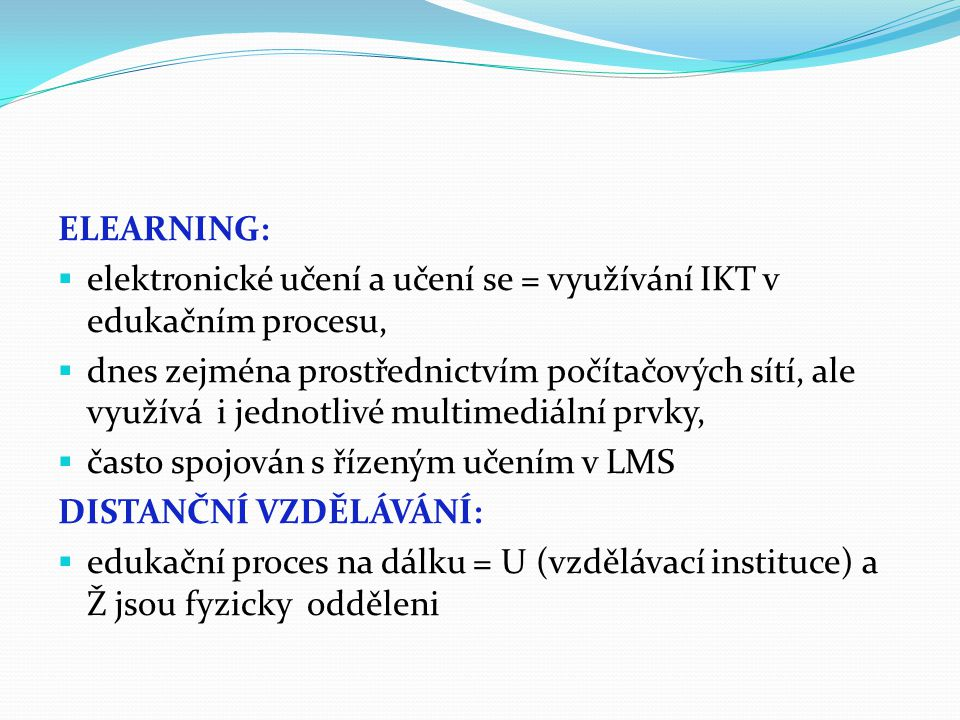 ELEARNING:  elektronické učení a učení se = využívání IKT v edukačním procesu,  dnes zejména prostřednictvím počítačových sítí, ale využívá i jednot