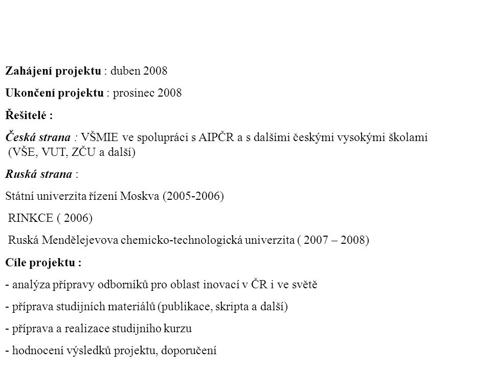 Zahájení projektu : duben 2008 Ukončení projektu : prosinec 2008 Řešitelé : Česká strana : VŠMIE ve spolupráci s AIPČR a s dalšími českými vysokými školami (VŠE, VUT, ZČU a další) Ruská strana : Státní univerzita řízení Moskva (2005-2006) RINKCE ( 2006) Ruská Mendělejevova chemicko-technologická univerzita ( 2007 – 2008) Cíle projektu : - analýza přípravy odborníků pro oblast inovací v ČR i ve světě - příprava studijních materiálů (publikace, skripta a další) - příprava a realizace studijního kurzu - hodnocení výsledků projektu, doporučení