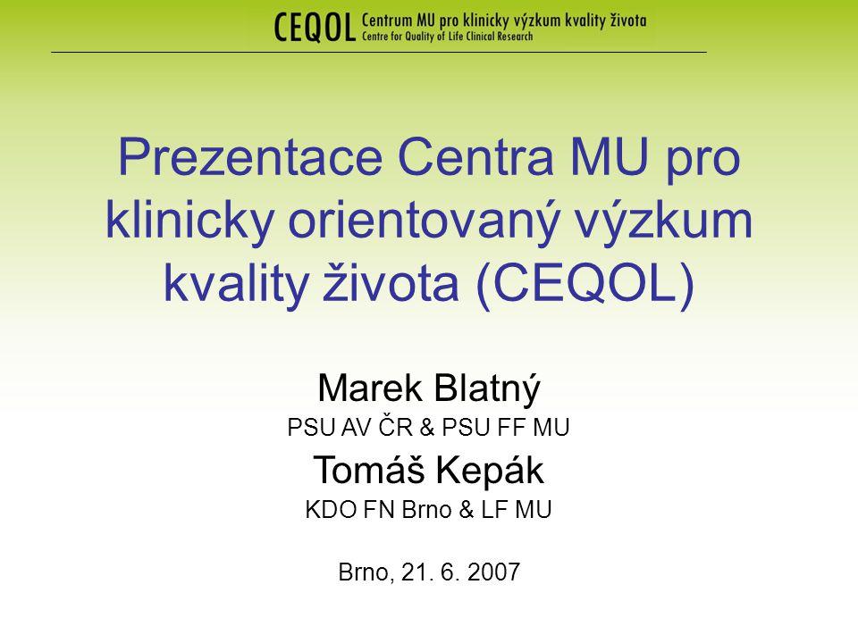 Prezentace Centra MU pro klinicky orientovaný výzkum kvality života (CEQOL) Marek Blatný PSU AV ČR & PSU FF MU Tomáš Kepák KDO FN Brno & LF MU Brno, 2
