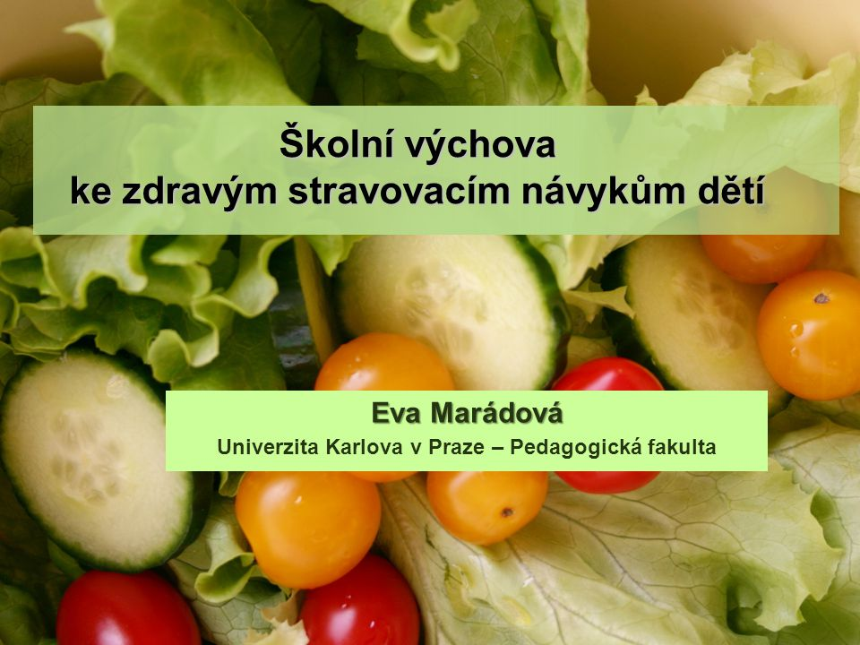 Školní výchova ke zdravým stravovacím návykům dětí Eva Marádová Univerzita Karlova v Praze – Pedagogická fakulta