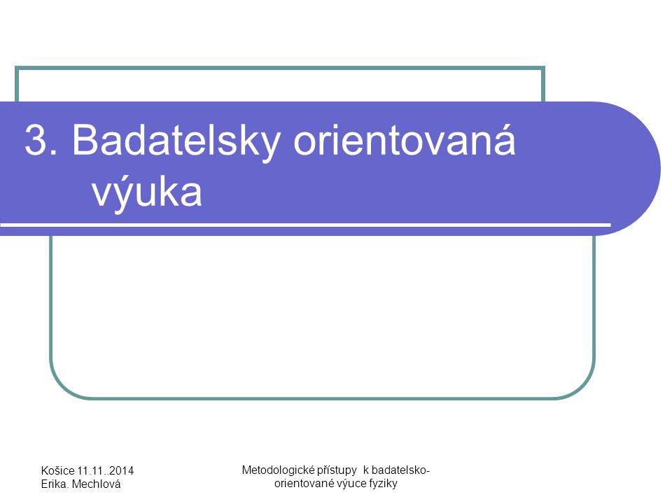 3. Badatelsky orientovaná výuka Košice 11.11..2014 Erika. Mechlová Metodologické přístupy k badatelsko- orientované výuce fyziky