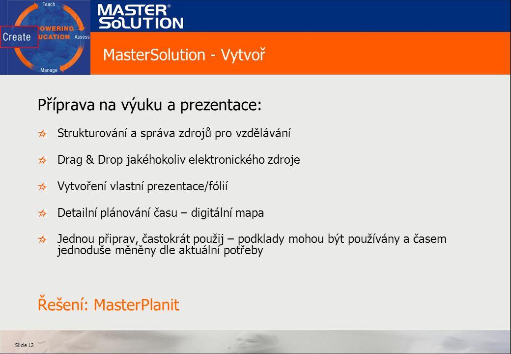 Slide 12 MasterSolution - Vytvoř Příprava na výuku a prezentace: Strukturování a správa zdrojů pro vzdělávání Drag & Drop jakéhokoliv elektronického zdroje Vytvoření vlastní prezentace/fólií Detailní plánování času – digitální mapa Jednou připrav, častokrát použij – podklady mohou být používány a časem jednoduše měněny dle aktuální potřeby Řešení: MasterPlanit