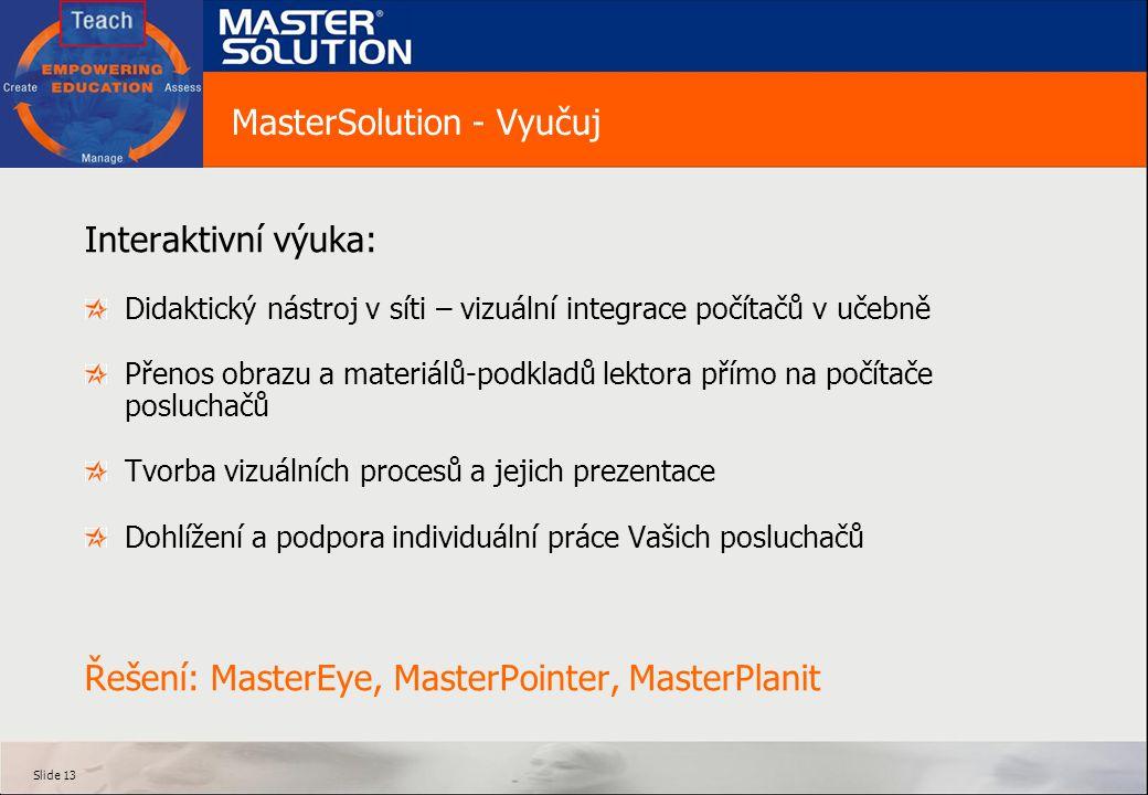 Slide 13 MasterSolution - Vyučuj Interaktivní výuka: Didaktický nástroj v síti – vizuální integrace počítačů v učebně Přenos obrazu a materiálů-podkladů lektora přímo na počítače posluchačů Tvorba vizuálních procesů a jejich prezentace Dohlížení a podpora individuální práce Vašich posluchačů Řešení: MasterEye, MasterPointer, MasterPlanit